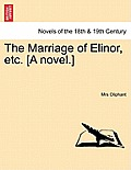 The Marriage of Elinor, Etc. [A Novel.] Vol. I.