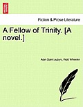 A Fellow of Trinity. [A Novel.] Vol. I