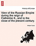 View of the Russian Empire During the Reign of Catherine II., and to the Close of the Present Century. the Second Edition. Vol. III.