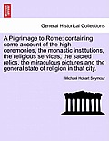 A Pilgrimage to Rome: Containing Some Account of the High Ceremonies, the Monastic Institutions, the Religious Services, the Sacred Relics,