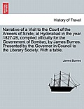 Narrative of a Visit to the Court of the Ameers of Sinde, at Hyderabad in the Year 1827-28, Compiled Officially for the Government of Bombay, by James