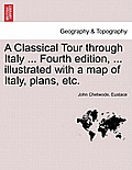 A Classical Tour Through Italy ... Fourth Edition, ... Illustrated with a Map of Italy, Plans, Etc. Vol. CCII.