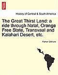 The Great Thirst Land: A Ride Through Natal, Orange Free State, Transvaal and Kalahari Desert, Etc.