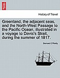 Greenland, The Adjacent Seas, & The North-West Passage To The Pacific Ocean, Illustrated In A Voyage To... by Bernard O'reilly