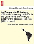 An Enquiry Into M. Antoine D'Abbadie's Journey to Kaffa, in the Years 1843 and 1844, to Discover the Source of the Nile. [With a Map.] Vol.II