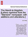 The March to Magdala. [Letters Reprinted from the Standard Newspaper, with Additions and Alterations.]