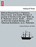Biblical Researches in Palestine, Mount Sinai, and Arabia Petraea. a Journal of Travels in the Year 1838, by E. Robinson and E. Smith ... Drawn Up fro