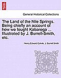 The Land of the Nile Springs. Being Chiefly an Account of How We Fought Kabarega ... Illustrated by J. Burrell-Smith, Etc.