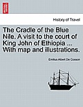 The Cradle of the Blue Nile. a Visit to the Court of King John of Ethiopia ... with Map and Illustrations. Vol. I