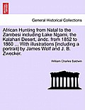African Hunting from Natal to the Zambesi Including Lake Ngami, the Kalahari Desert, Andc. from 1852 to 1860. with Illustrations [Including a Portrait