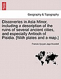 Discoveries in Asia Minor, Including a Description of the Ruins of Several Ancient Cities, and Especially Antioch of Pisidia. [With Plates and a Map.]