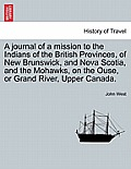 A Journal Of A Mission To The Indians Of The British Provinces, Of New Brunswick, & Nova Scotia, & The... by John West