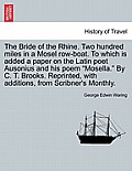 The Bride of the Rhine. Two Hundred Miles in a Mosel Row-Boat. to Which Is Added a Paper on the Latin Poet Ausonius and His Poem Mosella. by C. T. Bro