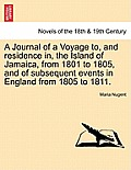 A Journal of a Voyage To, and Residence In, the Island of Jamaica, from 1801 to 1805, and of Subsequent Events in England from 1805 to 1811. Vol. I