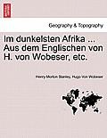 Im Dunkelsten Afrika ... Aus Dem Englischen Von H. Von Wobeser, Etc. Erster Band