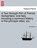A Tour Through Part of France, Switzerland, and Italy, Including a Summary History of the Principal Cities, Etc.