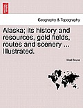 Alaska; Its History & Resources, Gold Fields, Routes & Scenery ... Illustrated. by Wait Bruce