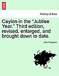 Ceylon in the Jubilee Year. Third Edition, Revised, Enlarged, and Brought Down to Date.