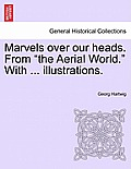 Marvels Over Our Heads. from the Aerial World. with ... Illustrations.