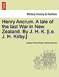 Henry Ancrum. a Tale of the Last War in New Zealand. by J. H. K. [I.E. J. H. Kirby.] Vol. I.