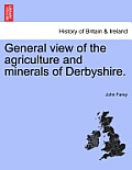 General View of the Agriculture and Minerals of Derbyshire. Vol. I