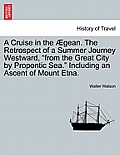 A Cruise in the Aegean. the Retrospect of a Summer Journey Westward, from the Great City by Propontic Sea. Including an Ascent of Mount Etna.
