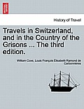 Travels in Switzerland, and in the Country of the Grisons ... the Third Edition. Vol. I, a New Edition
