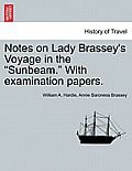 Notes on Lady Brassey's Voyage in the Sunbeam. with Examination Papers.