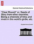 Clear Round! Or, Seeds of Story from Other Countries. Being a Chronicle of Links and Rivets in This World's Girdle, Etc.