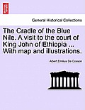 The Cradle of the Blue Nile. a Visit to the Court of King John of Ethiopia ... with Map and Illustrations.Vol.II