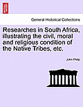 Researches in South Africa, Illustrating the Civil, Moral and Religious Condition of the Native Tribes, Vol. I