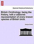 British Ornithology Being the History with a Coloured Representation of Every Known Species of British Birds