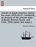 Travels in South America, During the Years 1819-20-21; Containing an Account of the Present State of Brazil, Buenos Ayres, and Chile. [With Plates and