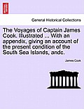 The Voyages of Captain James Cook. Illustrated ... with an Appendix, Giving an Account of the Present Condition of the South Sea Islands, Andc. Vol. I
