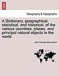 A Dictionary, Geographical, Statistical, and Historical, of the Various Countries, Places, and Principal Natural Objects in the World. Vol. I