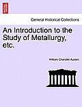 An Introduction to the Study of Metallurgy, Etc. Third Edition Revised