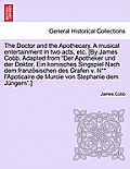 The Doctor and the Apothecary. a Musical Entertainment in Two Acts, Etc. [By James Cobb. Adapted from Der Apotheker Und Der Doktor. Ein Komisches Sing
