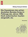 Die Operationen Des Achten Deutschen Bundes-Corps Im Feldzuge Des Jahres 1866. Nach Authentischen Quellen Dargestellt, Etc. Band XXIII