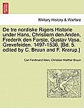 de Tre Nordiske Rigers Historie Under Hans, Christiern Den Anden, Frederik Den Forste, Gustav Vasa, Grevefeiden. 1497-1536. [Bd. 5. Edited by C. Bruun