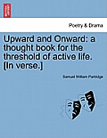 Upward and Onward: A Thought Book for the Threshold of Active Life. [In Verse.]
