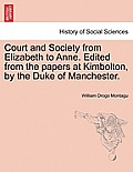 Court and Society from Elizabeth to Anne. Edited from the Papers at Kimbolton, by the Duke of Manchester. Vol. I