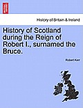 History of Scotland During the Reign of Robert I., Surnamed the Bruce. Volume First.