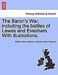 The Baron's War, Including the Battles of Lewes and Evesham. with Illustrations. Second Edition