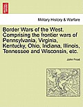 Border Wars Of The West. Comprising The Frontier Wars Of Pennsylvania, Virginia, Kentucky, Ohio, Indiana,... by John Frost