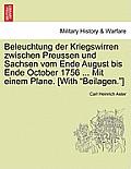 Beleuchtung Der Kriegswirren Zwischen Preussen Und Sachsen Vom Ende August Bis Ende October 1756 ... Mit Einem Plane. [With Beilagen.]