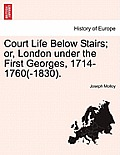 Court Life Below Stairs; Or, London Under the First Georges, 1714-1760(-1830).