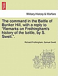 The Command in the Battle of Bunker Hill, with a Reply to Remarks on Frothingham's History of the Battle, by S. Swett..