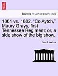 1861 vs. 1882. Co Aytch, Maury Grays, First Tennessee Regiment; Or, a Side Show of the Big Show.
