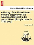 A History of the United States, from the Discovery of the American Continent to the Present Time. [Brought Down to 1782 Only.] Vol.I