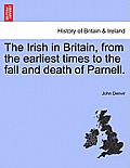 The Irish in Britain, from the Earliest Times to the Fall and Death of Parnell.